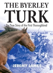 The Byerley Turk - The True Story of the First Thoroughbred ebook by Jeremy James