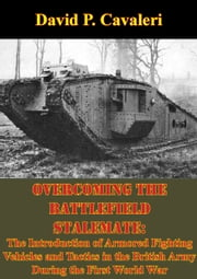 Overcoming the Battlefield Stalemate: - The Introduction of Armored Fighting Vehicles and Tactics in the British Army During the First World War ebook by David P. Cavaleri