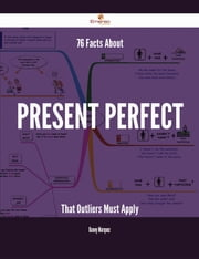 76 Facts About Present perfect That Outliers Must Apply ebook by Danny Marquez