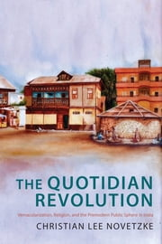 The Quotidian Revolution - Vernacularization, Religion, and the Premodern Public Sphere in India ebook by Christian Lee Novetzke