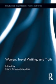 Women, Travel Writing, and Truth ebook by Clare Broome Saunders