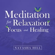 Meditation for Relaxation, Focus and Healing ebook by Natasha Hill
