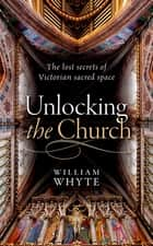 Unlocking the Church - The lost secrets of Victorian sacred space ebook by William Whyte