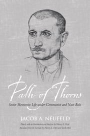 Path of Thorns - Soviet Mennonite Life under Communist and Nazi Rule ebook by Jacob J. Neufeld,Harvey L. Dyck,Sarah Dyck