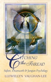 Catching the Thread: Sufism, Dreamwork, and Jungian Psychology ebook by Vaughan-Lee, Llewellyn