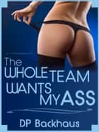 The Whole Team Wants My Ass (An Anal Gangbang Erotica Story) ebook by DP Backhaus