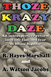 Thoze Krazy Daze - An Introspective Review Into the Fun and Fear of Being Bipolar ebook by R. Hayes-Marshall,A. Watson Jacobs