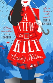 A View to a Kilt - A laugh-out-loud romantic comedy from a Sunday Times bestseller ebook by Wendy Holden