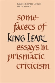 Some Facets of King Lear - Essays in Prismatic Criticism ebook by Rosalie Colie, F.T. Flahiff