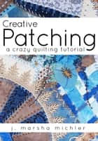Creative Patching - A Crazy Quilting Tutorial ebook by