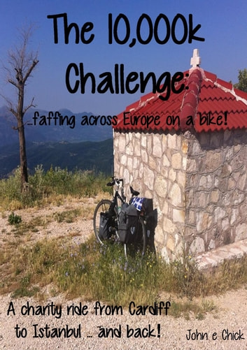 The 10,000k Challenge - ...faffing across Europe on a bike! ebook by John e Chick