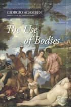 The Use of Bodies ebook by Giorgio Agamben, Adam Kotsko