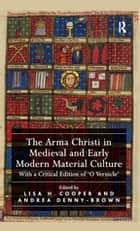 The Arma Christi in Medieval and Early Modern Material Culture - With a Critical Edition of 'O Vernicle' ebook by Lisa H. Cooper, Andrea Denny-Brown