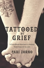 Tattooed by Grief - A Faith-Based Approach to Helping Youth Impacted by Loss ebook by Cari Zorno