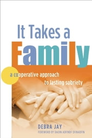 It Takes A Family - A Cooperative Approach to Lasting Sobriety ebook by Debra Jay