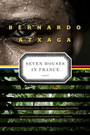 Seven Houses in France - A Novel ebook by Bernardo Atxaga,Margaret Jull Costa