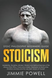 Stoicism: Leadership, Discipline, Mindset, Wisdom and Spiritual Exercises of the virtuous Stoic Ethics. Overcome Anxiety, Depression & Destructive Emotions and become the very best version of Yourself ebook by Jimmie Powell