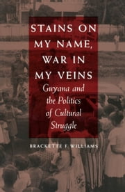 Stains on My Name, War in My Veins - Guyana and the Politics of Cultural Struggle ebook by Brackette F. Williams