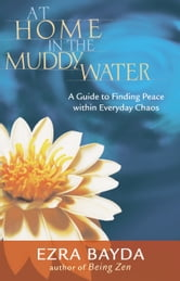 At Home in the Muddy Water - A Guide to Finding Peace within Everyday Chaos ebook by Ezra Bayda