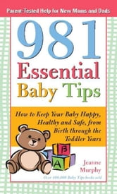 981 Essential Baby Tips - How to Keep Your Baby Happy, Healthy and Safe from Birth through the Toddler Years ebook by Jeanne Murphy