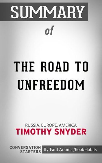 Summary of The Road to Unfreedom: Russia, Europe, America by Timothy Snyder | Conversation Starters eBook by Paul Adams