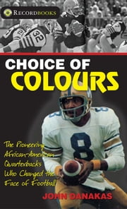 Choice of Colours - The pioneering African-American quarterbacks who changed the face of football ebook by John Danakas