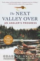 The Next Valley Over - An Angler's Progress ebook by Charles Gaines, Terry McDonell