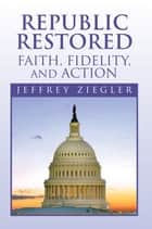 Republic Restored - Faith, Fidelity, and Action ebook by Jeffrey Ziegler