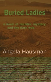 Buried Ladies: A Novel of Murder, Mystery, and the Dark Web ebook by Angela Hausman