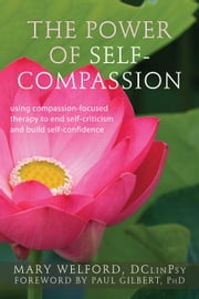The Power of Self-Compassion - Using Compassion-Focused Therapy to End Self-Criticism and Build Self-Confidence ebook by Mary Welford, DClinPsy,Paul Gilbert, PhD