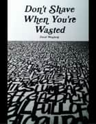 Don't Shave When You're Wasted ebook by David Weisberg