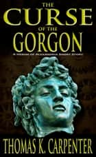 The Curse of the Gorgon ebook by Thomas K. Carpenter