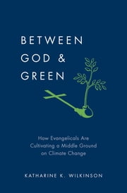 Between God & Green - How Evangelicals Are Cultivating a Middle Ground on Climate Change ebook by Katharine K. Wilkinson