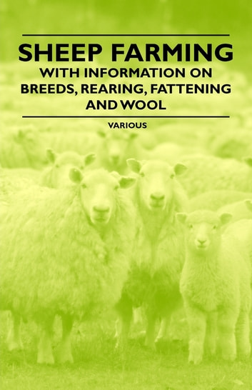 Sheep Farming - With Information on Breeds, Rearing, Fattening and Wool ebook by Various Authors