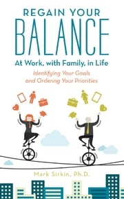 Regain Your Balance: At Work, with Family, in Life - Identifying Your Goals and Ordering Your Priorities ebook by Mark Sirkin, Ph.D.
