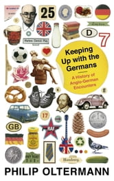 Keeping Up With the Germans - A History of Anglo-German Encounters ebook by Philip Oltermann