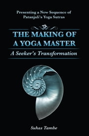 The Making of a Yoga Master: A Seeker's Transformation ebook by Suhus Tambe