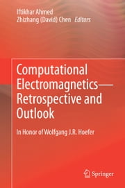 Computational Electromagnetics—Retrospective and Outlook - In Honor of Wolfgang J.R. Hoefer ebook by Iftikhar Ahmed,Zhizhang David Chen
