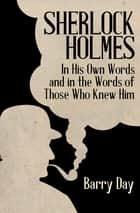 Sherlock Holmes - In His Own Words and in the Words of Those Who Knew Him ebook by Barry Day