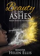 Beauty for Ashes: Prison Ministry for Women ebook by Helen Ellis