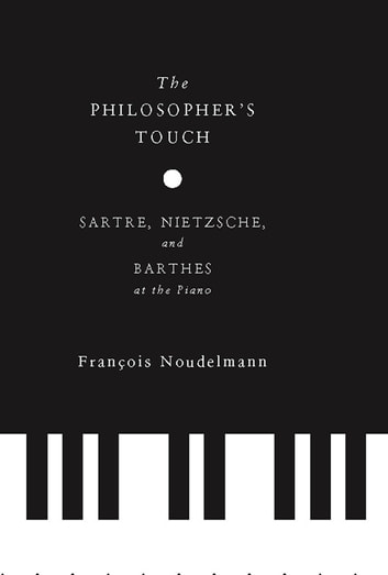 The Philosopher's Touch - Sartre, Nietzsche, and Barthes at the Piano ebook by François Noudelmann