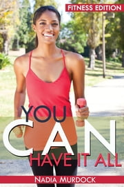 You Can Have it All: Fitness Edition ebook by Nadia Murdock