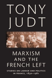Marxism and the French Left - Studies on Labour and Politics in France, 1830-1981 ebook by Tony Judt