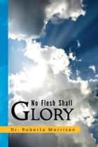 No Flesh Shall Glory ebook by Dr. Roberta Morrison