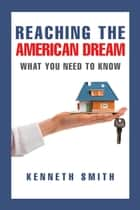 Reaching the American Dream - What You Need to Know ebook by Kenneth Smith
