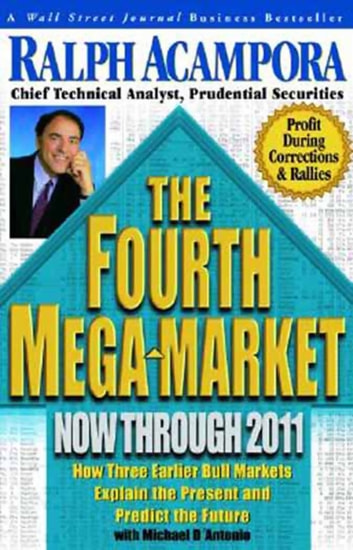 The Fourth Mega-Market, Now Through 2011 - How Three Earlier Bull Markets Explain the Present and Predict the Future ebook by Ralph Acampora,Michael D'Angelo