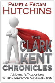 The Clark Kent Chronicles - A Mother's Tale of Life With Her ADHD and Asperger's Son ebook by Pamela Fagan Hutchins