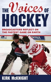 The Voices of Hockey - Broadcasters Reflect on the Fastest Game on Earth ebook by Kirk McKnight