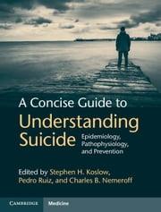 A Concise Guide to Understanding Suicide: Epidemiology, Pathophysiology and Prevention ebook by Koslow, Stephen H.