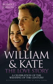 William & Kate: The Love Story - A Celebration of the Wedding of the Century ebook by Robert Jobson,Niraj Tanna